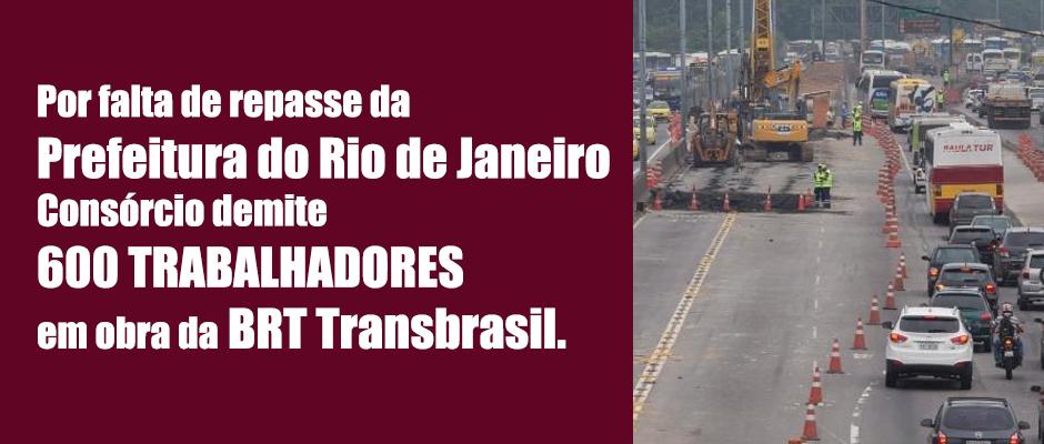 Por falta de repasse da Prefeitura do Rio de janeiro Consórcio demite 600 trabalhadores em obra da BRT TransBrasil.